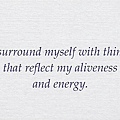 089. I surround myself with things that reflect my aliveness and energy.