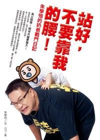 站好,不要靠我的腰!:朱學恆的奶爸戰鬥日記