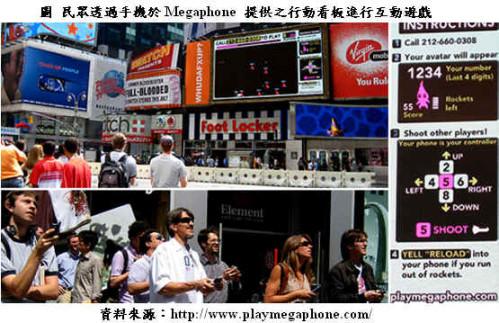 在紐約街頭,你可以看到一個諾大的數位看板前站著一群人,手裡拿著自己的行動電話,帶著笑容猛按著手機上的按鍵,或是對著麥克風講話。而她們面對的大螢幕上,只見一群可愛的足球選手,競相搶著踢球或射門;這就是MegaPhone提供民眾在大型看板前,以手機即時參與互動的多人遊戲。