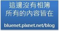這邊沒有相簿,所有的內容皆在 http://bluenet.pixnet.net/blog