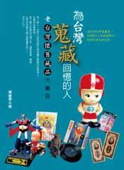 《為台灣蒐藏回憶的人— 老台灣懷舊藏品大集合》