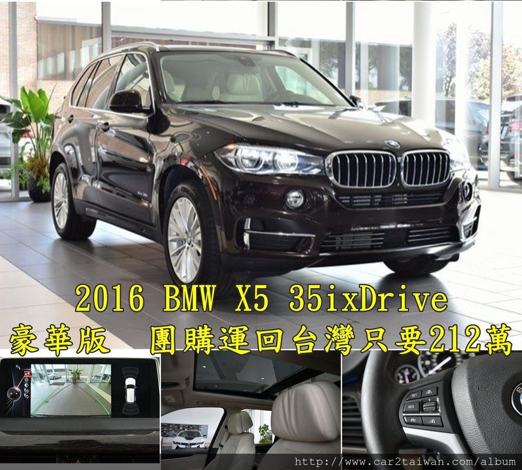 2016 BMW X5 35ixDrive 豪華版5.4萬英里 團購運回台灣只要212萬  選配:ACC主動跟車系統、全景天窗、抬頭顯示器、環景顯示、盲點偵測、  大螢幕、倒車顯影、PDC駐車雷達、4區恆溫空調、盲點偵測、前座通風+加熱座椅、LED頭燈附自動遠光燈、Keyless Go、Dakota皮椅、豪華座椅套件、後座加熱椅