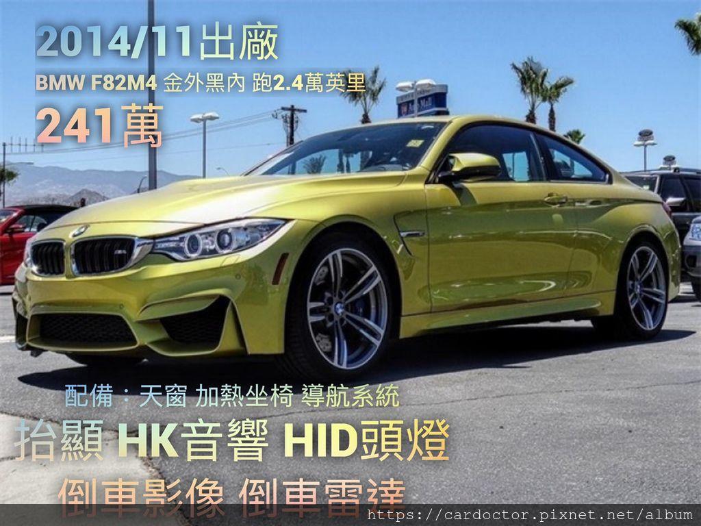 2014/11出廠 BMW F82 M4 金外黑內 跑2.4萬英里 價格241萬 #32695  配備:天窗 加熱坐椅 導航系統 抬顯 HK音響 HID頭燈 倒車影像 倒車雷達