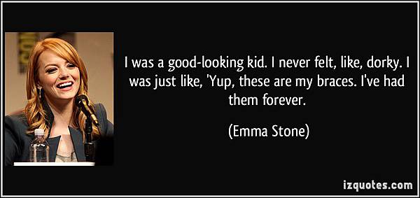 FB page ad quote-i-was-a-good-looking-kid-i-never-felt-like-dorky-i-was-just-like-yup-these-are-my-braces-emma-stone-179115