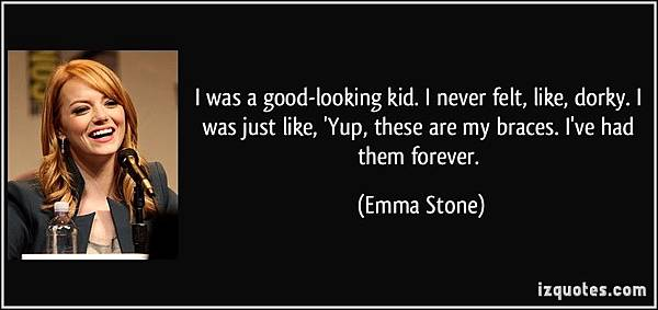 圖九quote-i-was-a-good-looking-kid-i-never-felt-like-dorky-i-was-just-like-yup-these-are-my-braces-emma-stone-179115