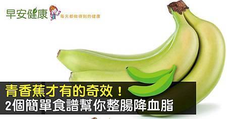 青香蕉才有的奇效!2個簡單食譜幫你整腸降血脂.jpg