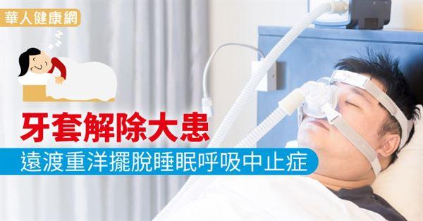 牙套解除大患 遠渡重洋擺脫睡眠呼吸中止症