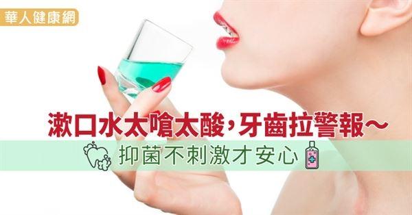 漱口水太嗆太酸,牙齒拉警報~抑菌不刺激才安心((新聞分享))
