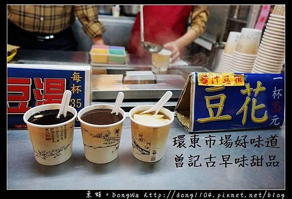 【中壢食記】中壢市場好味道 一碗35 加料不加價 環東市場 曾記古早味甜品
