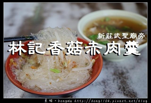 【新北食記】新莊小吃推薦|武聖廟旁 飄香六十載|林記香菇赤肉羹