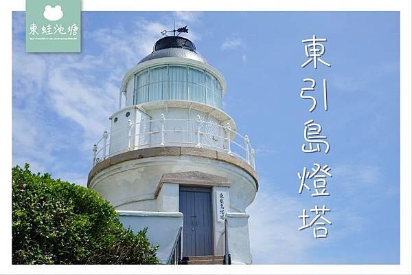 【馬祖東引必去景點推薦】十八世紀英國式建築風格國定古蹟 東引島燈塔 東湧燈塔