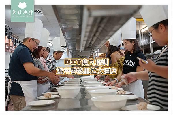 【溫州手作DIY體驗課程】溫州香格里拉大酒店 DIY魚丸培訓