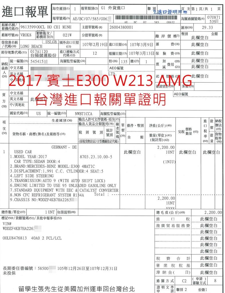 2017 賓士 E300 W213留學生從美國加州運車回台灣台北,2017賓士E300 W213 AMG台灣進口報關單證明,留學生張先生委託GE台北車庫從美國加州運車回台灣台北,越來越多朋友詢問美國買車運回台灣價格及費用問題了,最重要在美國買車要免稅,例如加州需要約10%左右銷售稅,一台車3萬美金,一些稅金加上文件費用就快要10萬台幣了,那乾脆回台灣找貿易車商買車還比較便宜,自辦從美國買車運回台灣會比較便宜的原因是要知道如何省錢,例如節省汽車進口稅金、節省汽車托運費用、節省海運費用、節省台灣進口車關稅等,另外台灣留學生免稅車條款已經取消了,取而代之的是中古車關稅及ARTC驗車費用優惠方案,GE台北車庫提供進口車代辦顧問服務,協助大家省錢省時間,歡迎利用LINE詢問