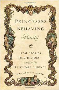 Linda Rodriguez McRobbie《Princesses Behaving Badly: Real Stories from History Without the Fairy-Tale Endings》
