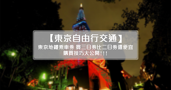 【東京】東京自由行交通・東京地鐵乘車券~買三日券比買二日券還便宜!購買技巧大公開~