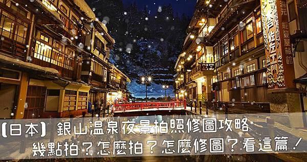 【日本】銀山溫泉夜景拍照修圖攻略|幾點拍?怎麼拍?怎麼修圖?