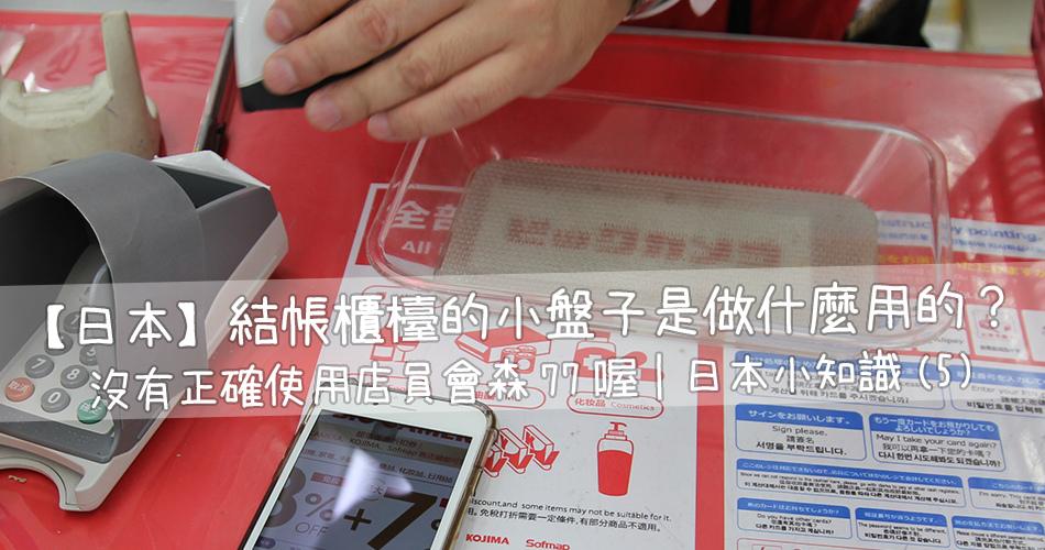 【日本】結帳櫃檯的小盤子是做什麼用的呢?沒有正確使用店員會森77喔|日本小知識(5).jpg