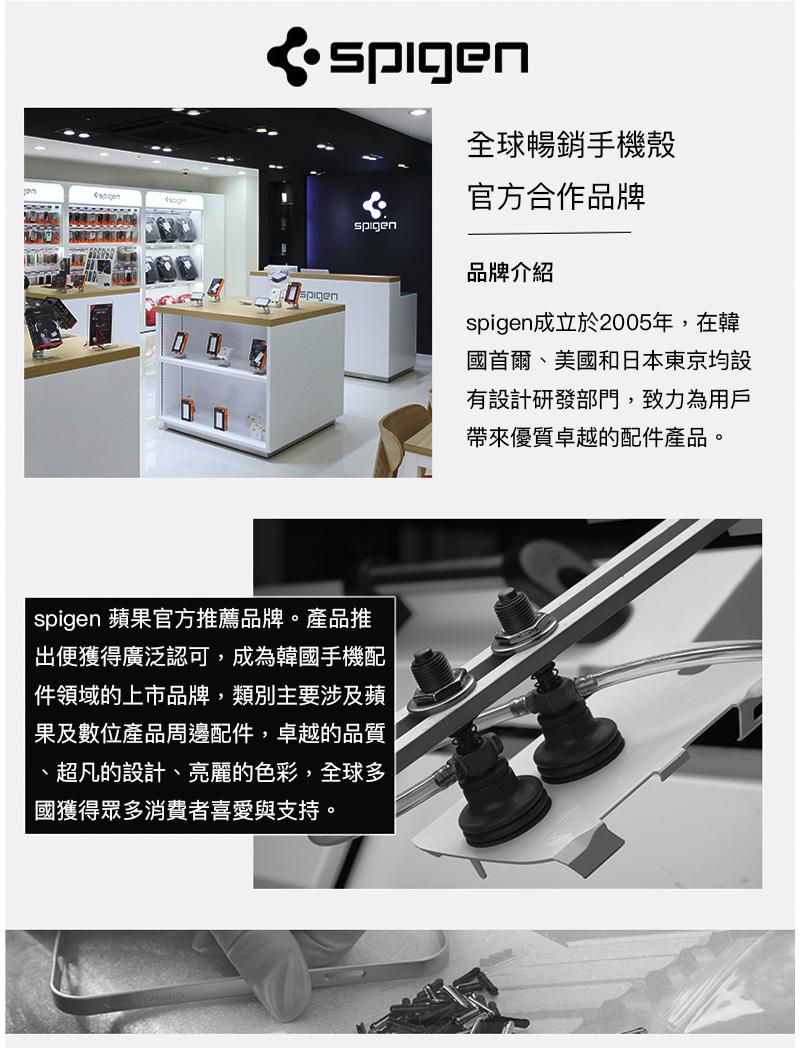 spigen 蘋果官方推薦品牌。產品推出便獲得廣泛認可,成為韓國手機配件領域的上市品牌,類別主要涉及蘋果及數位產品周邊配件,卓越的品質、超凡的設計、亮麗的色彩,全球多國獲得眾多消費者喜愛與支持。