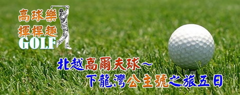 痞客邦-行程-高爾夫球-標題-北越下龍灣-2X480.jpg