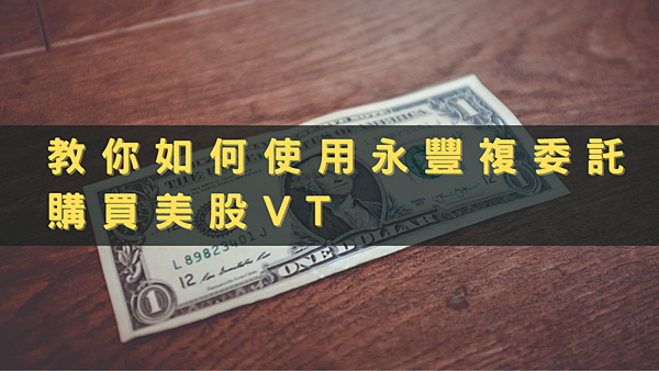 (2021.01更新)複委託教學 使用永豐複委託為例(How to use Sub-brokerage to buy VT)