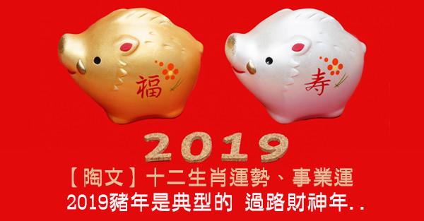【陶文】2019十二生肖運勢、事業運:2019豬年是典型的 過路財神年,2019生肖運程