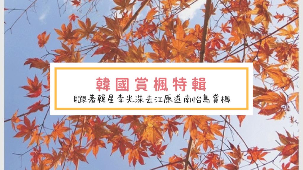 韓國賞楓特輯|跟著韓星李光洙去江原道南怡島賞楓