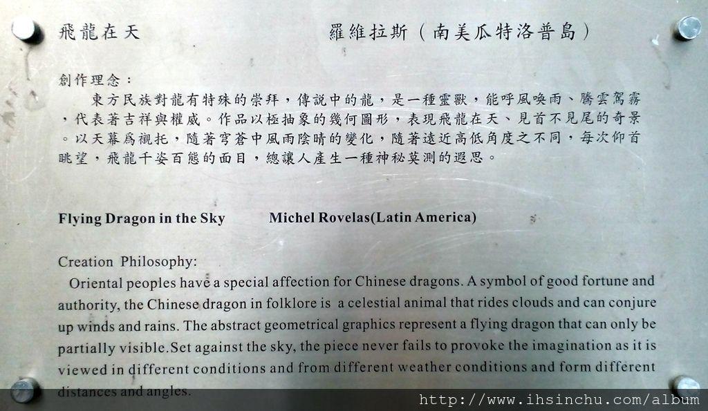 飛龍在天(Flying Dragon in the Sky)  創作理念:東方民族對龍有特殊的崇拜,傳說中的龍,是一種靈獸,能呼風喚雨、騰雲駕霧,代表著吉祥與權威。作品以極抽象的幾何圖形,表現飛龍在天、見首不見尾的奇景。以天幕為襯托,隨著穹蒼中風雨陰晴的變化,隨著遠近高低角度之不同,每次仰首眺望,飛龍千姿百態的面目,總讓人產生一種神秘莫測的遐思。