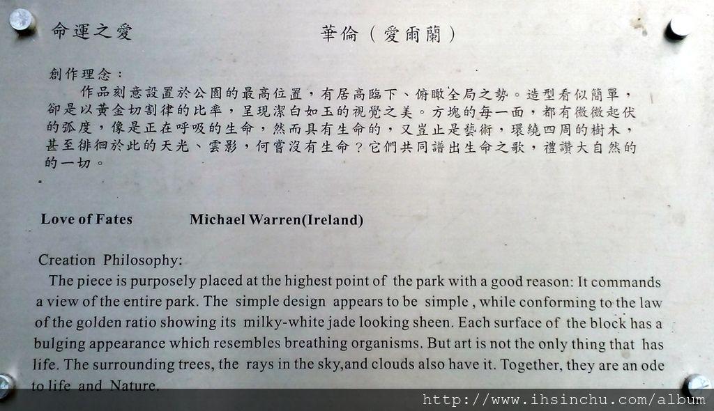 命運之愛(Love of Fates) 創作理念:作品刻意設置於公園的最高位置,有居高臨下、俯瞰全局之勢。造型看似簡單,卻是以黃金切割律的比率,呈現潔白如玉的視覺之美。方塊的每一面,都有微微起伏的弧度,像是正在呼吸的生命,然而具有生命的,又豈止是藝術,環繞四周的樹木,甚至徘徊於此的天光、雲影,何嘗沒有生命?它們共同譜出生命之歌,禮讚大自然的一切。