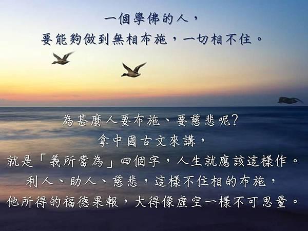 一個學佛的人,要能夠做到無相布施,一切相不住。為甚麼人要布施、要慈悲呢﹖拿中國古文來講,就是「義所當為」四個字,人生就應該這樣作。利人、助人、慈悲,這樣不住相的布施,他所得的福德果報,大得像虛空一樣不可思量。