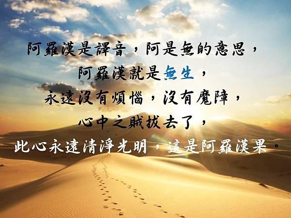 阿羅漢是譯音,阿是無的意思,阿羅漢就是無生,永遠沒有煩惱,沒有魔障,心中之賊拔去了,此心永遠清淨光明,這是阿羅漢果。
