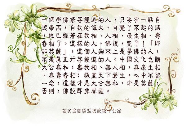 一個學佛修菩薩道的人,只要有一點自認崇高,自我的偉大,自覺了不起的話,他已經著在我相、人相、眾生相、壽者相了。這樣的人,佛說,完了!「即非菩薩」,這個人夠不上是學佛的人,不是真正行菩薩道的人。中國文化也講大公無私,無我相、無人相,無眾生相、無壽者相﹔救盡天下蒼生,心中不留一念,這樣才是大公無私,才是菩薩,否則,佛說即非菩薩。