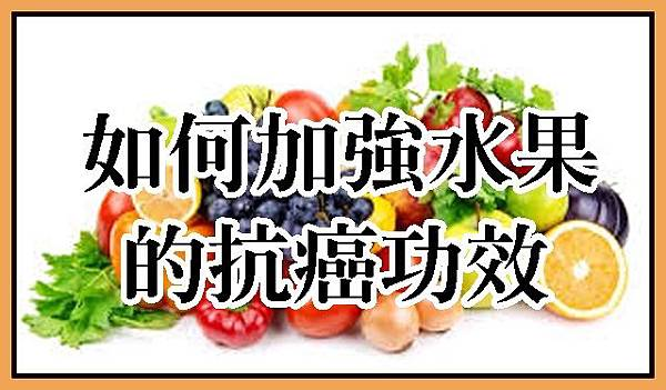 如何加強水果的抗癌功效