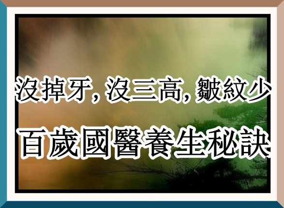 100歲國醫,沒掉牙,沒三高,皺紋少,養生秘訣超簡單.jpg