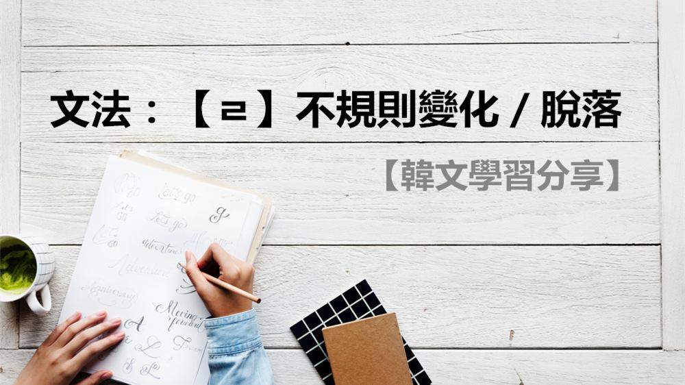 韓文學習分享/韓文文法。超重要的韓文不規則變化-【ㄹ】不規則變化/脫落-