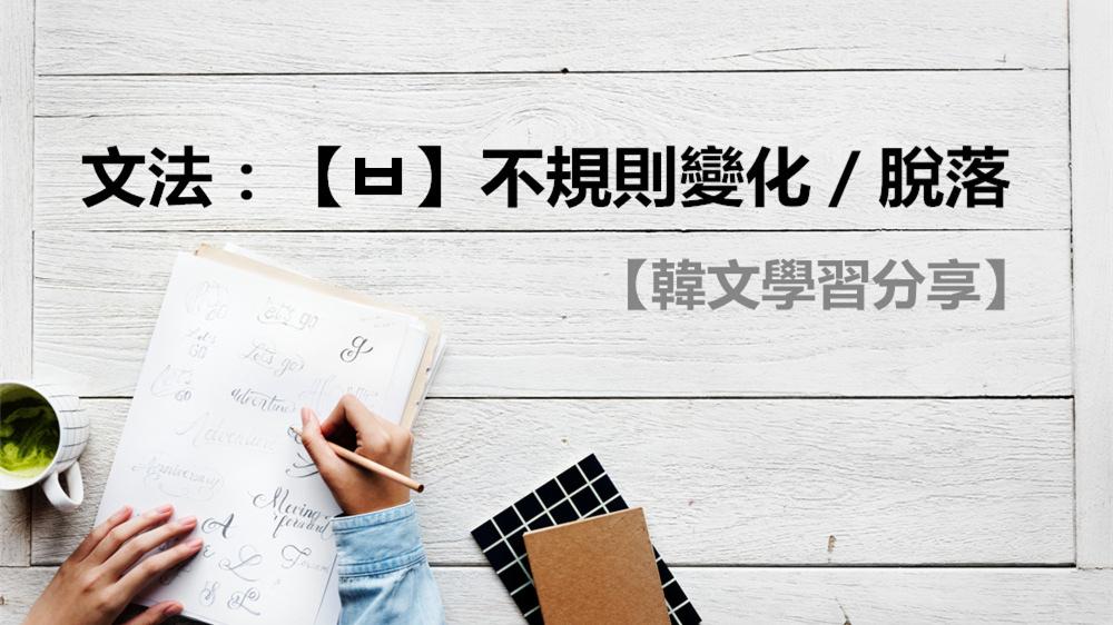 【韓文學習】文法:超重要的韓文不規則變化-【ㅂ】不規則變化/脫落-