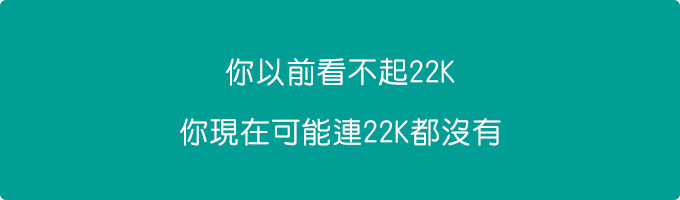 你以前看不起22K,你現在可能連22K都沒有.jpg