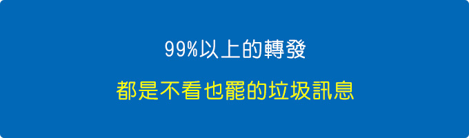 99%以上的轉發,都是不看也罷的垃圾訊息。.jpg