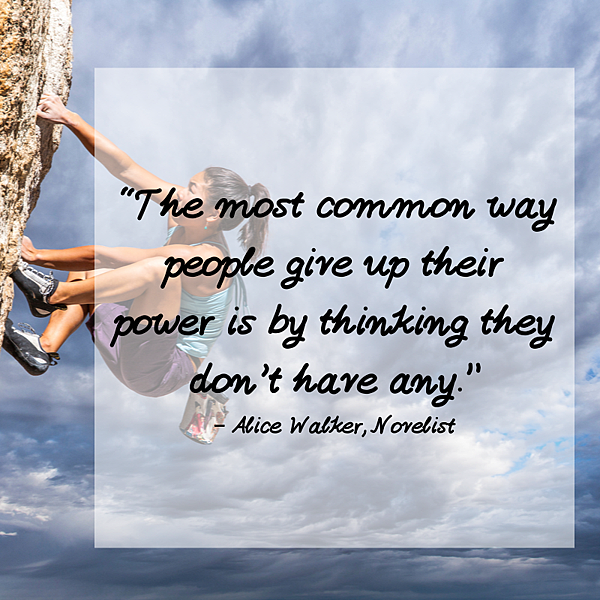 """The most common way people give up their power is by thinking they don't have any.""– Alice Walker, Novelist.png"