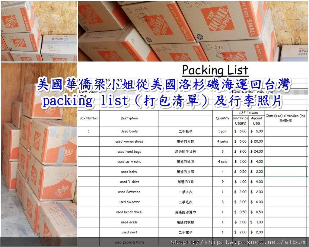 美國華僑/留學生委任Ship2tw從美國海運行李、傢俱、物品回台灣一條龍服務,當然包括台灣進口報關服務, 那台灣進口報關要準備那些文件呢? 海運行李從美國加州或是紐約回台灣最常見的文件有invoice和packing list,上圖為美國華僑梁小姐海運行李回台灣時的packing list(打包清單)及行李照片 invoice(發票)是記載從美國海運回台灣的行李、傢俱、物品的品名、在台灣海關申報的行李、包裹單價和金額,是做台灣進口報單的憑証, packing list(打包清單)是海運回台灣的行李、傢俱、物品的裝箱的資料,如幾號箱裝的衣服、鞋子、包包、項鍊等, 還有這些物品的重量及數量和裝從美國海運回台灣行李箱子的尺寸大小。