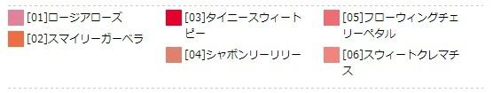 [01] ロージアローズ [02] スマイリーガーベラ [03] タイニースウィートピー [04] シャボンリーリリー [05] フローウィングチェリーペタル [06] スウィートクレマチス