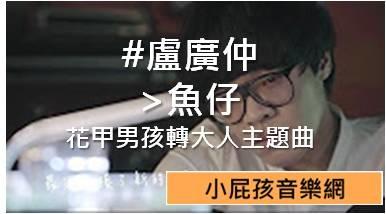 #盧廣仲 >魚仔 花甲男孩轉大人主題曲