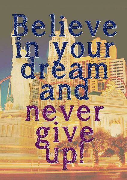 Believe in your dream and never give up