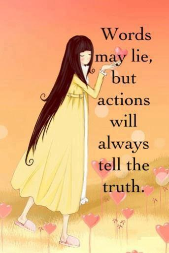 Words may lie, but actions will always tell the truth.