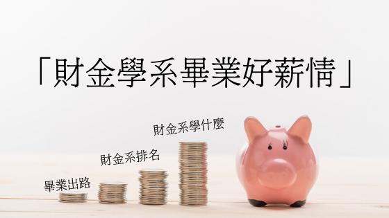 金飯碗財金系出路做什麼? 財金系畢業好薪情 (財金系出路/財金系排名/財金系學什麼)