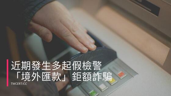近期發生多起假檢警「境外匯款」鉅額詐騙.png