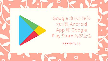 Google 表示正在努力加強 Android App 和 Google Play Store 的安全性.png