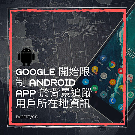 Google 開始限制 Android App 於背景追蹤用戶所在地資訊.png