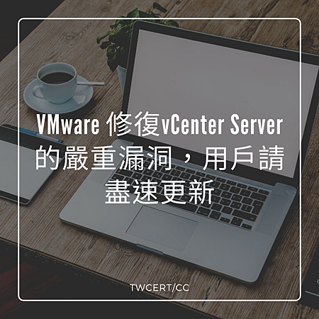 VMware 修復vCenter Server的嚴重漏洞,用戶請盡速更新.png
