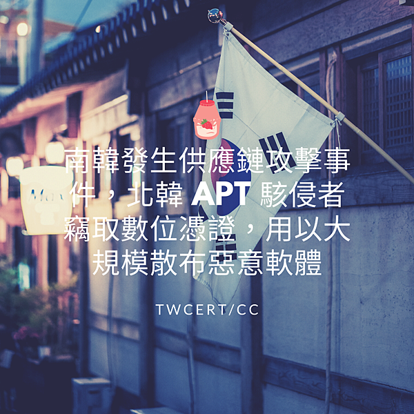 南韓發生供應鏈攻擊事件,北韓 APT 駭侵者竊取數位憑證,用以大規模散布惡意軟體.png