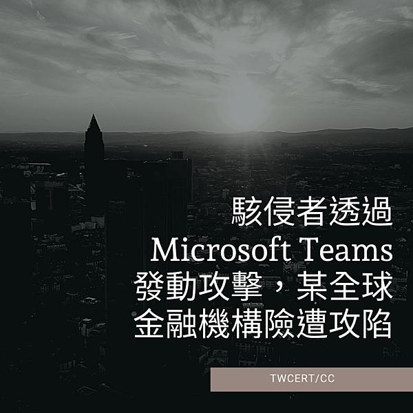 駭侵者透過 Microsoft Teams 發動攻擊,某全球金融機構險遭攻陷.png
